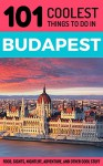 Budapest: Budapest Travel Guide: 101 Coolest Things to Do in Budapest, Hungary (Budapest Guide, Travel to Budapest, Hungary Travel Guide, Travel East Europe) - 101 Coolest Things, Budapest