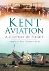 Kent Aviation: A Century of Flight - Roy S. Humphreys, Robin J. Brooks, Anthony J. Moor, Robert McNae, Len Pilkington, Paul Grundy, Ray Munday, Alan Wright