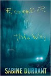 Remember Me This Way: A Novel - Sabine Durrant