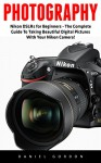 Photography: Nikon DSLRs for Beginners - The Complete Guide To Taking Beautiful Digital Pictures With Your Nikon Camera! (Photography Books, DSLR Photography, Digital Photography) - Daniel Gordon