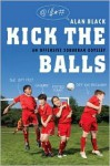 Kick the Balls: An Offensive Suburban Odyssey - Alan Black