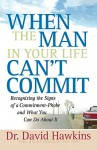 When the Man in Your Life Can't Commit: Recognizing the Signs of a Commitment-Phobe and What You Can Do About It - David Hawkins
