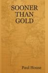 SOONER THAN GOLD - Paul House