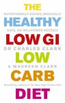 The Healthy Low GI Low Carb Diet: Nutritionally Sound, Medically Safe, No Willpower Needed! - Charles Clark, Maureen Clark