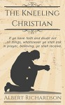 The Kneeling Christian (Updated): If ye have faith and doubt not ... all things, whatsoever ye shall ask in prayer, believing, ye shall receive. - Albert Richardson