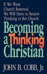Becoming a Thinking Christian: If We Want Church Renewal, We Will Have to Renew Thinking in the Church - John B. Cobb Jr.