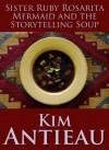 Sister Ruby Rosarita Mermaid and the Storytelling Soup - Kim Antieau