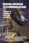 Shaping American Telecommunications: A History of Technology, Policy, and Economics - Christopher H. Sterling, Phyllis W. Bernt, Martin B.H. Weiss