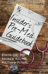 Insider's Pre-Med Guidebook: Advice from admissions faculty at America's top medical schools - Byron Lee, Andrew Ko, Matthew Peters