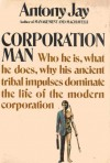 Corporation Man Who he is, what he does, why his ancient tribal impulses dominat - Anthony Jay