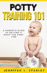 POTTY TRAINING 101:A Parent's Guide to Getting It Right The First Time: (Works great with potty training both boys & girls!) - Jennifer Stanley