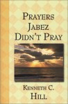 Prayers Jabez Didn't Pray - Kenneth C. Hill