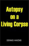 Autopsy on a Living Corpse - Dennis Havens