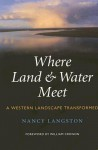 Where Land and Water Meet: A Western Landscape Transformed - Nancy Langston, William Cronon