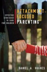 Attachment-Focused Parenting: Effective Strategies to Care for Children - Daniel Hughes