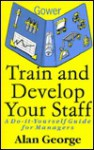 Train And Develop Your Staff: A Do It Yourself Guide For Managers - Alan George