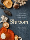 Shroom: Mind-bendingly Good Recipes for Cultivated and Wild Mushrooms - Becky Selengut