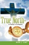 True North-A Father's Compass - Ron J Lint