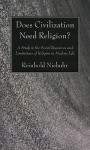 Does Civilization Need Religion?: A Study in the Social Resources and Limitations of Religion in Modern Life - Reinhold Niebuhr
