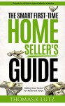 The Smart First-Time Home Seller's Guide: How to Make The Most Money When Selling Your Home - Thomas.K Lutz, John Belden