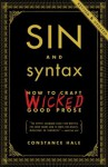 Sin and Syntax: How to Craft Wicked Good Prose - Constance Hale