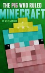 The Pig Who Ruled Minecraft: An Unofficial Minecraft Book - Steve Jamison