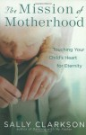 The Mission of Motherhood: Touching Your Child's Heart for Eternity - Sally Clarkson