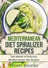 Mediterranean Diet: Mediterranean Diet Spiralizer Recipes: QuickStart Guide To Fast Fat Loss And AMAZING Health - Henry Brooke