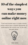 10 of the simplest ways you can make money online right now, Tried and tested ways to make money online which have created thousands of millionaires the world over in the last decade alone. - Mark James James