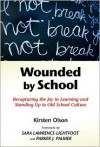 Wounded by School: Recapturing the Joy in Learning and Standing Up to Old School Culture - Kirsten Olson, Sara Lawrence-Lightfoot, Parker J. Palmer