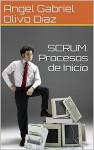 SCRUM. Procesos de Inicio (Procesos de Scrum nº 1) - Angel Gabriel Olivo Díaz