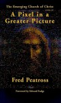 A Pixel in a Greater Picture: The Emerging Church of Christ - Fred Peatross, Edward Fudge