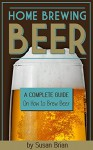 Home Brewing Beer: A Complete Guide on How to Brew Beer - Susan Brian