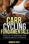 CARB CYCLING FUNDAMENTALS - From Fat To SHREDDED With Carbohydrate Patterning : Carb Cycling Basics, Carb Cycling Recepies, Carb Cycling Plateu: From Fat To SHREDDED With Carbohydrate Patterning - Andrew Yates