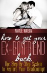 How To Get Your Ex-Boyfriend Back - The Proven Step-By-Step System to Restore Your Relationship! - Natalie Watson