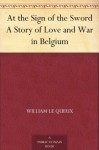 At the Sign of the Sword A Story of Love and War in Belgium - William Le Queux