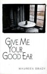 Give Me Your Good Ear - Maureen Brady