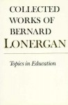 Topics in Education: The Cincinnati Lectures of 1959 on the Philosophy of Education, Volume 10 - Bernard J.F. Lonergan, Frederick E. Crowe, S.J., Robert M. Doran