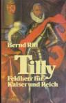 Tilly. Feldherr für Kaiser und Reich - Bernd Rill