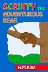 Scruffy the Adventurous Bear - A.M. King