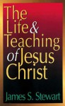 The Life and Teaching of Jesus Christ - James S. Stewart