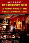 How to Open a Business Writing and Publishing Memoirs, Gift Books, or Success Stories for Clients: Make Hand-Crafted Personalized History - Anne Hart