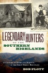 Legendary Hunters of the Southern Highlands (NC): A Century of Sport and Survival in the Great Smoky Mountains - Bob Plott