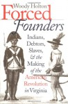 Forced Founders: Indians, Debtors, Slaves, and the Making of the American Revolution in Virginia (Published for the Omohundro Institute of Early American History and Culture, Williamsburg, Virginia) - Woody Holton
