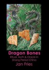Dragon Bones - Ritual, Myth and Oracle in Shang Period China - Jan Fries