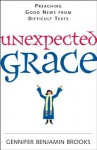 Unexpected Grace : Preaching Good News From Difficult Texts - Gennifer Benjamin Brooks