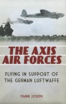 The Axis Air Forces: Flying in Support of the German Luftwaffe - Frank Joseph