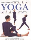 How to Use Yoga: A Step-by-Step Guide to the Iyengar Method of Yoga, for Relaxation, Health and Well-Being - Mira Mehta, Elaine Collins, Sue Atkinson