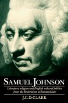 Samuel Johnson: Literature, Religion and English Cultural Politics from the Restoration to Romanticism - J.C.D. Clark