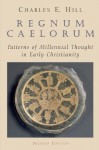 Regnum Caelorum: Patterns of Millennial Thought in Early Christianity - Charles E. Hill